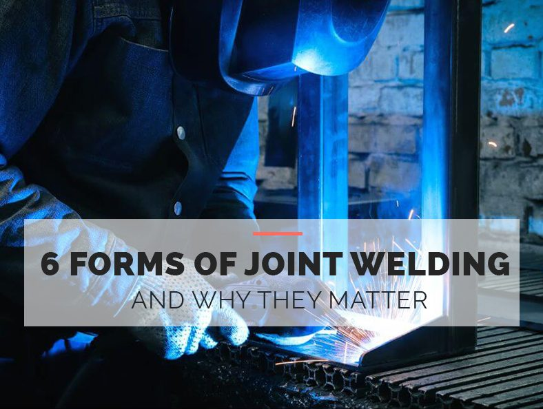 6 Forms of Joint Welding and Why They Matter