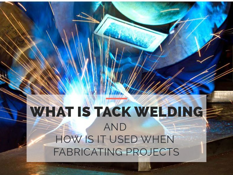 What Is Tack Welding and How is it Used When Fabricating Projects