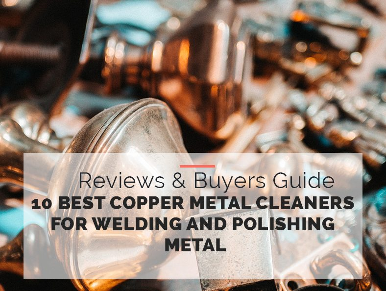 Best Copper Metal Cleaners for Welding and Polishing Metal