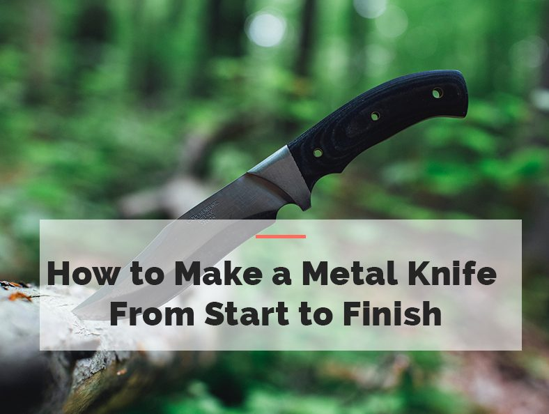 How to Make a Metal Knife from Start to Finish