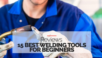 15 Highest Rated Welding Tools for Beginners – 2020 Reviews