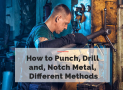How to Punch, Drill and, Notch Metals Using Different Methods
