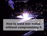 How to Weld Thin Metal Without Compromising It -Thin Metal Guide