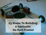 23 Steps To Building A Fantastic Go Kart Frame!