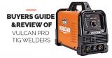 Vulcan Pro Tig Welders [Buyers Guide 2021]